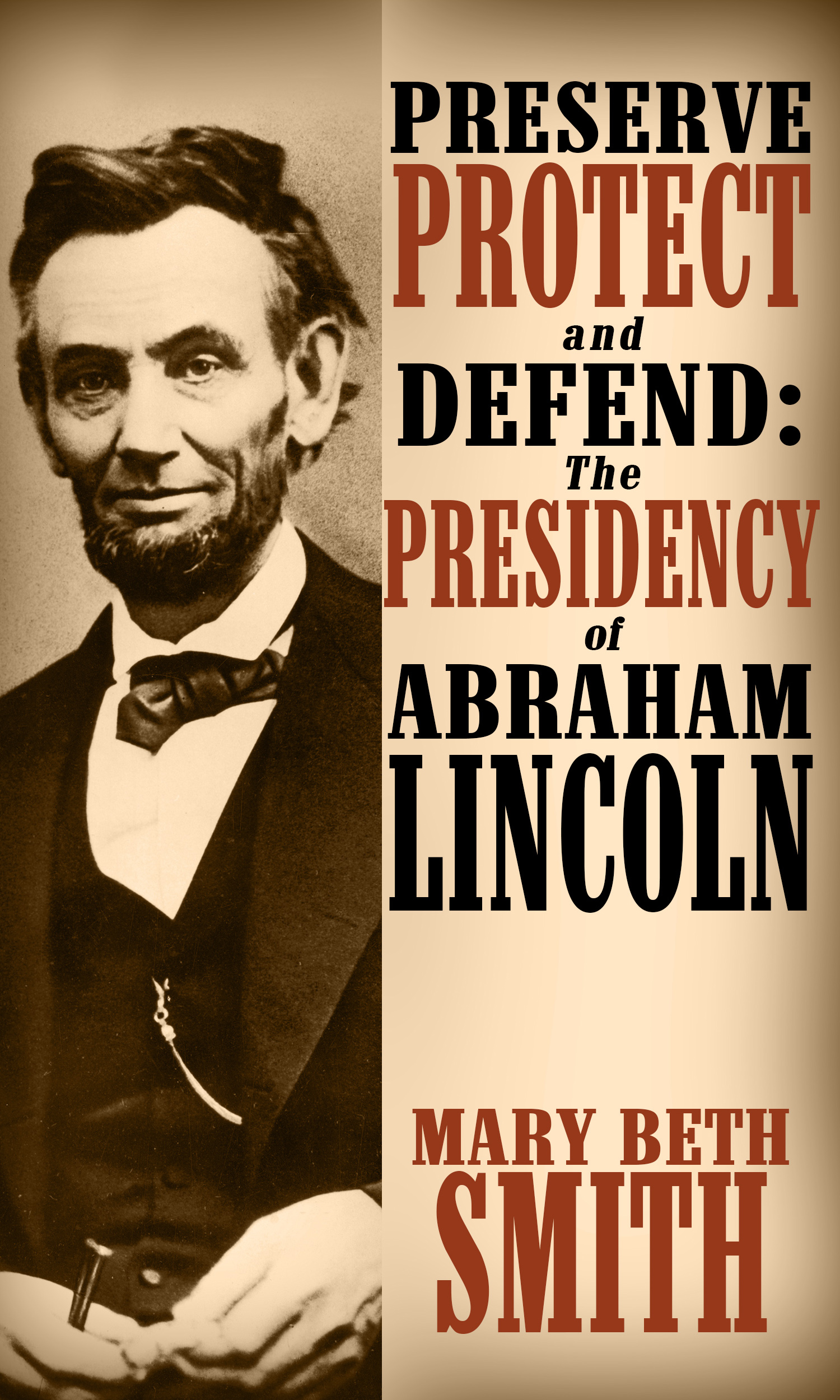 Preserve Protect and Defend: The Presidency of Abraham Lincoln, by Mary Beth Smith